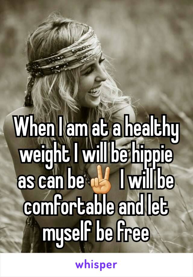 When I am at a healthy weight I will be hippie as can be✌ I will be comfortable and let myself be free