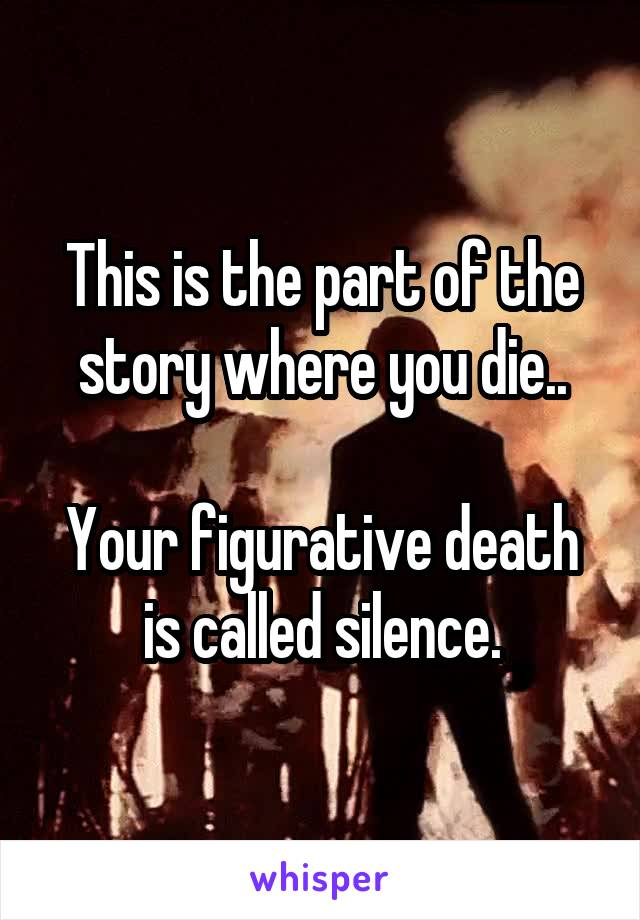 This is the part of the story where you die..  Your figurative death is called silence.
