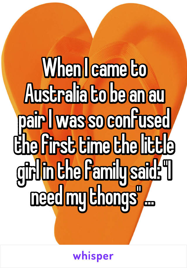 "When I came to Australia to be an au pair I was so confused the first time the little girl in the family said: ""I need my thongs"" ..."