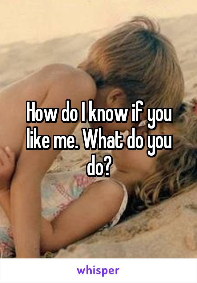 How do I know if you like me. What do you do?