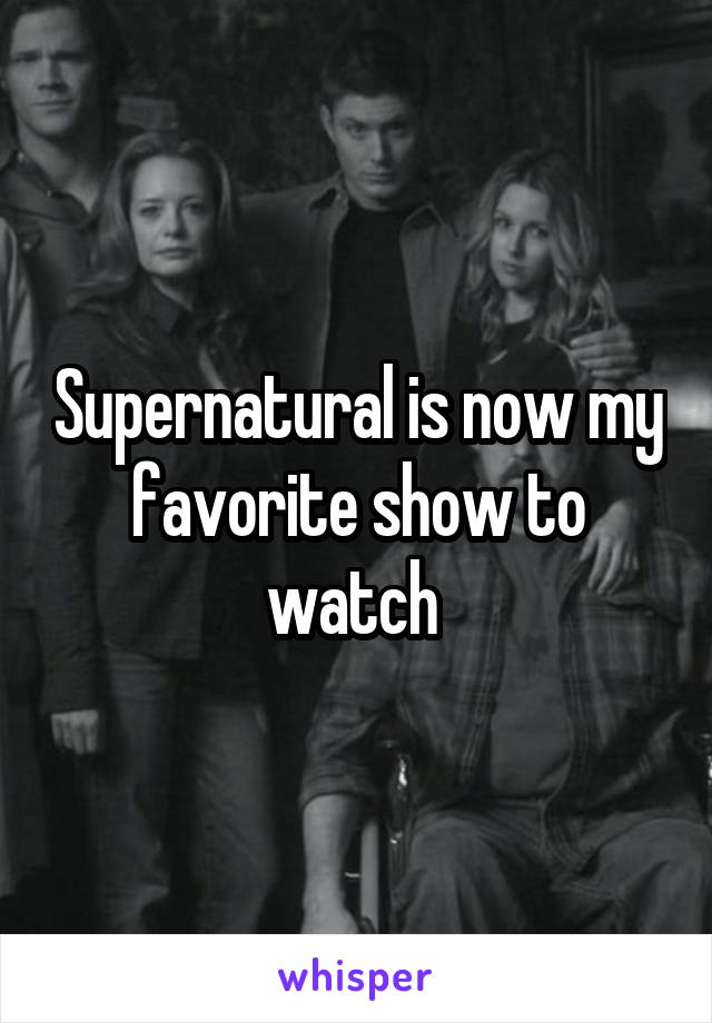 Supernatural is now my favorite show to watch