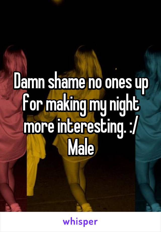Damn shame no ones up for making my night more interesting. :/ Male