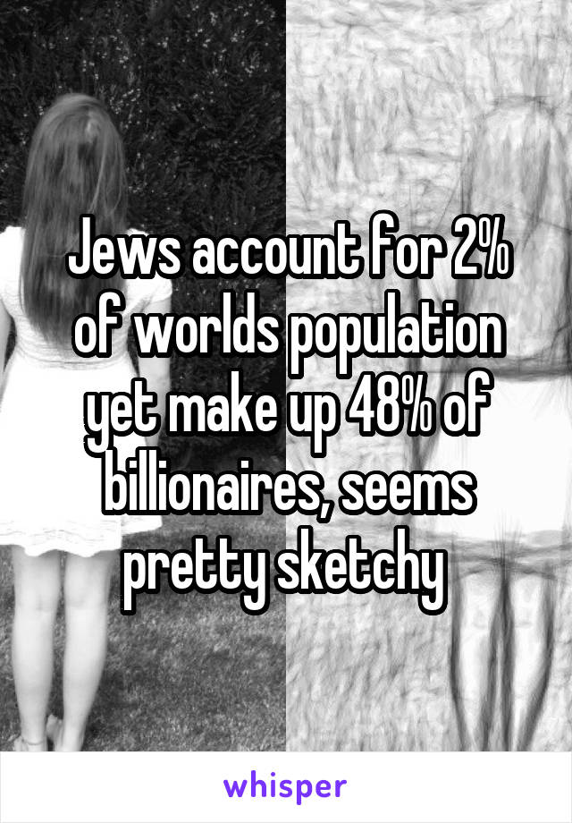Jews account for 2% of worlds population yet make up 48% of billionaires, seems pretty sketchy