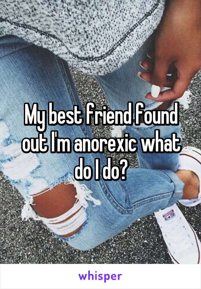 My best friend found out I'm anorexic what do I do?