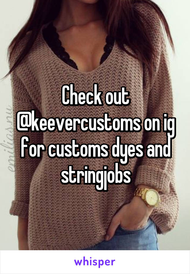 Check out @keevercustoms on ig for customs dyes and stringjobs