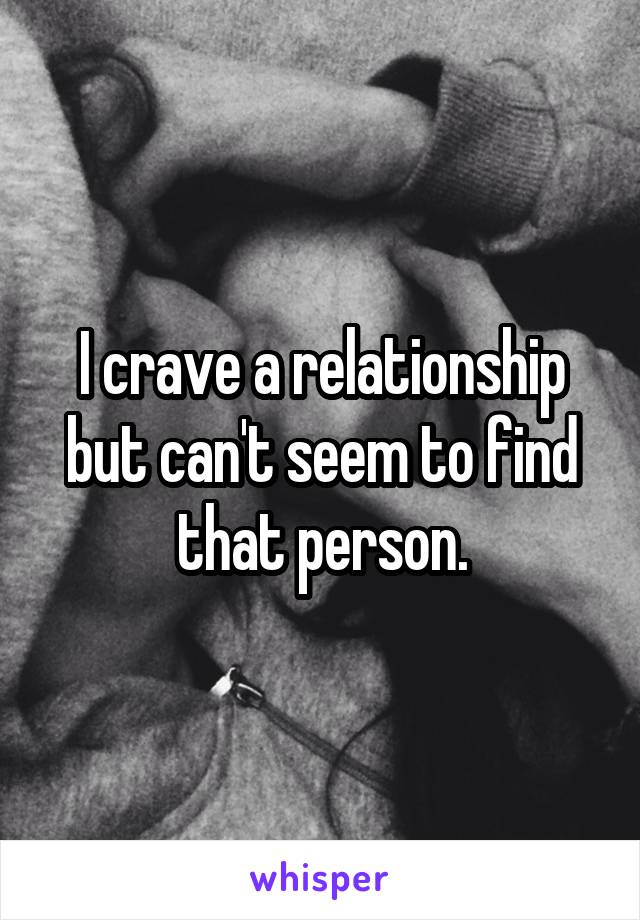 I crave a relationship but can't seem to find that person.