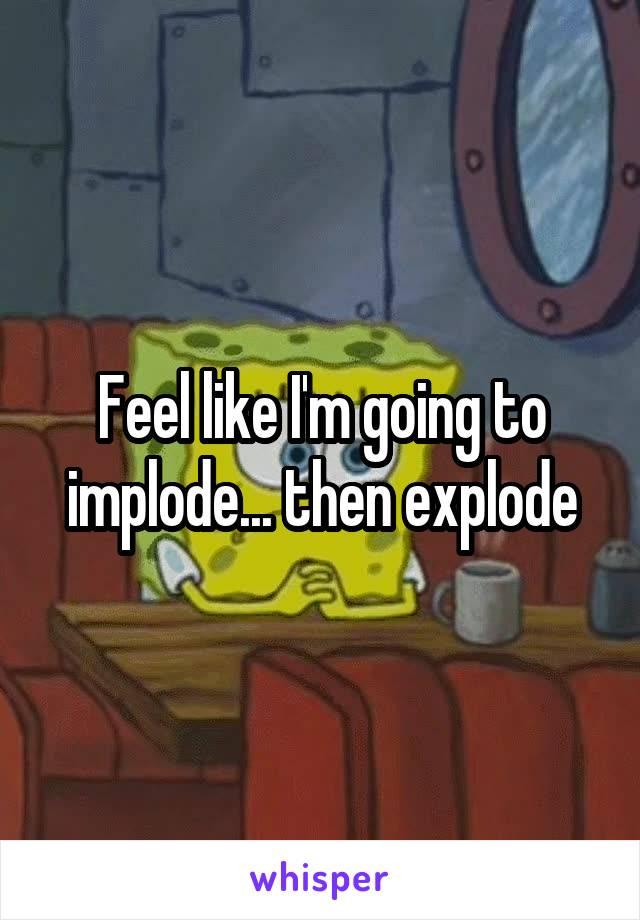 Feel like I'm going to implode... then explode