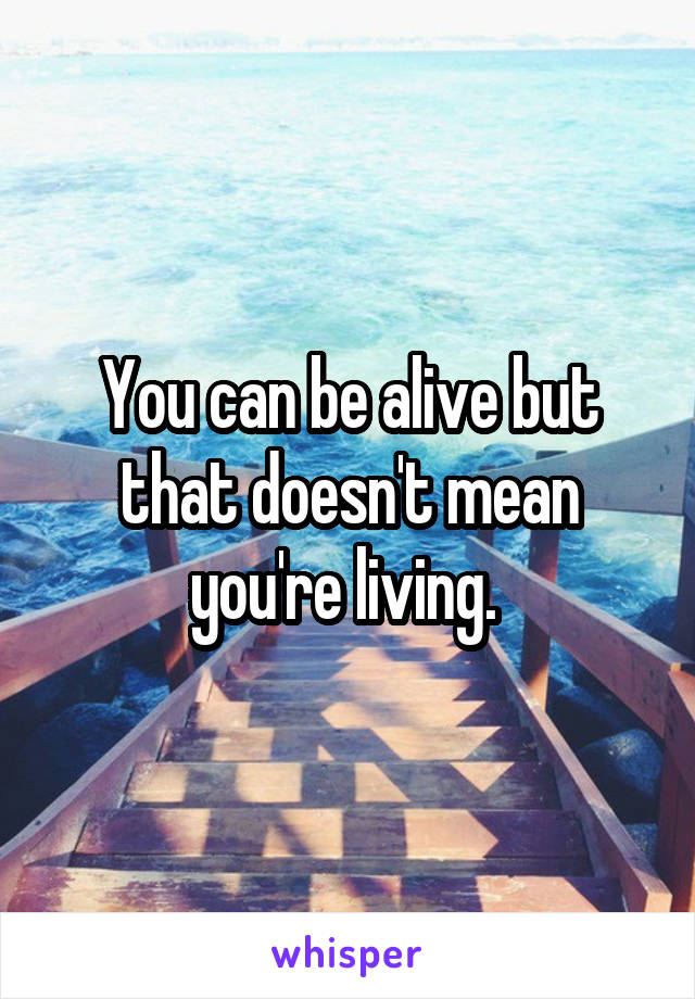 You can be alive but that doesn't mean you're living.