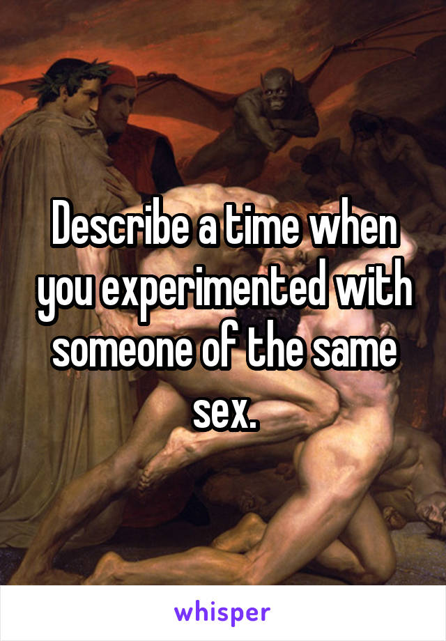 Describe a time when you experimented with someone of the same sex.