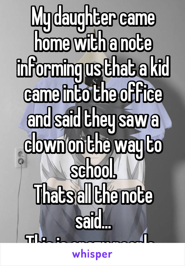 My daughter came home with a note informing us that a kid came into the office and said they saw a clown on the way to school. Thats all the note said... This is crazy people..