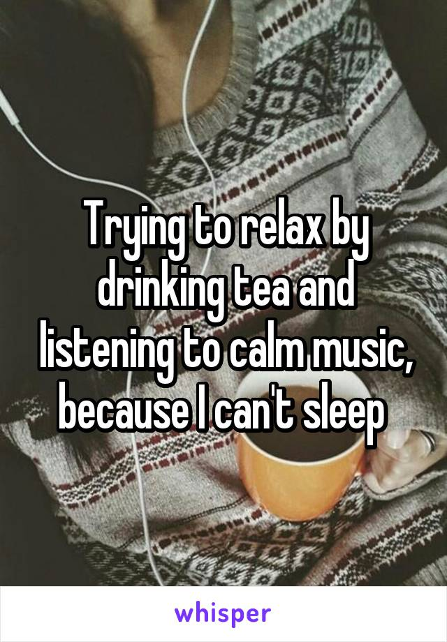 Trying to relax by drinking tea and listening to calm music, because I can't sleep