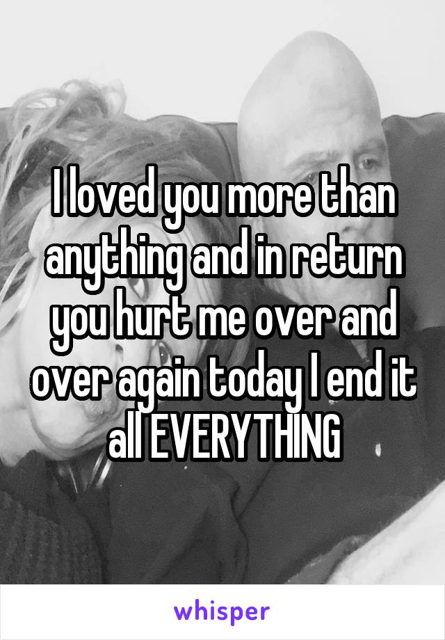 I loved you more than anything and in return you hurt me over and over again today I end it all EVERYTHING