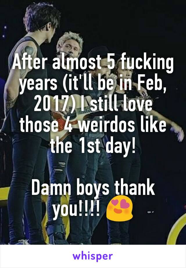 After almost 5 fucking years (it'll be in Feb, 2017) I still love those 4 weirdos like the 1st day!  Damn boys thank you!!!! 😍
