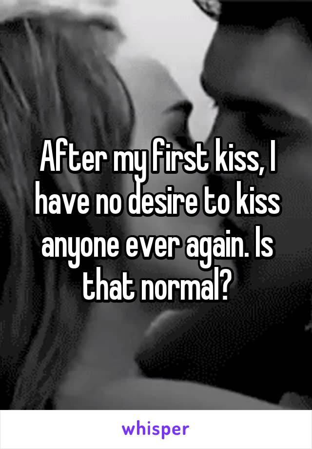 After my first kiss, I have no desire to kiss anyone ever again. Is that normal?
