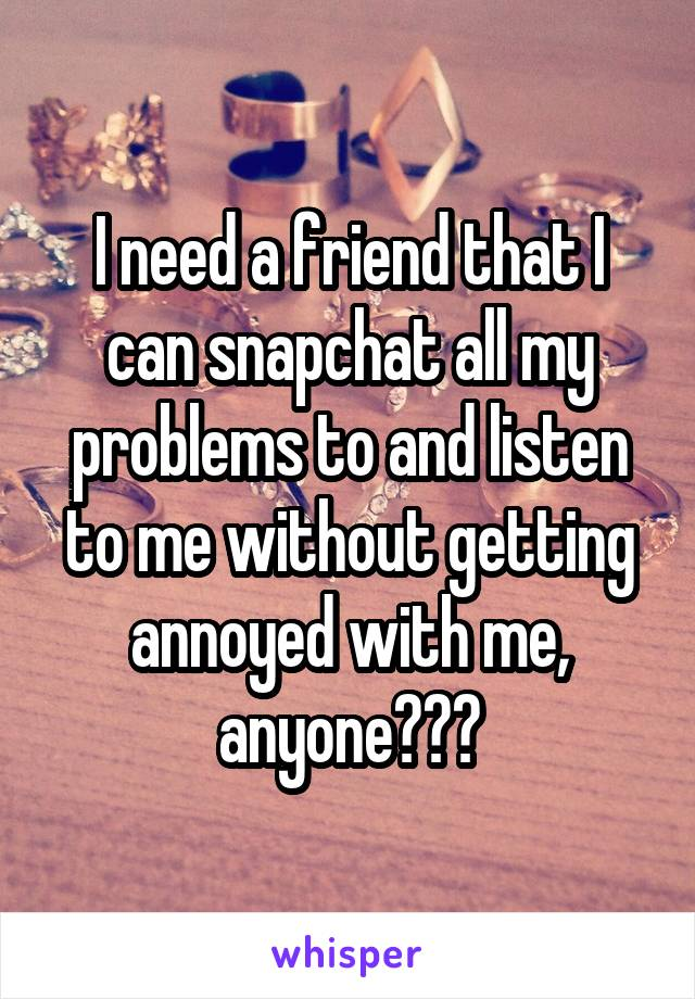 I need a friend that I can snapchat all my problems to and listen to me without getting annoyed with me, anyone???