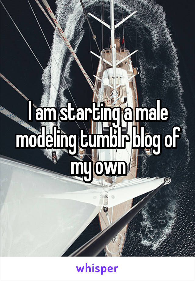 I am starting a male modeling tumblr blog of my own