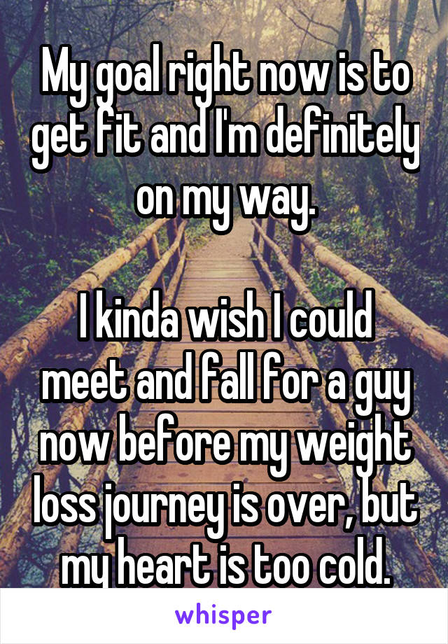 My goal right now is to get fit and I'm definitely on my way.  I kinda wish I could meet and fall for a guy now before my weight loss journey is over, but my heart is too cold.