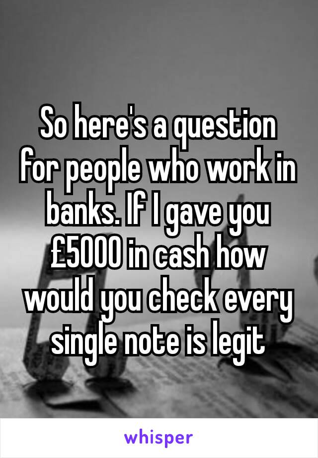 So here's a question for people who work in banks. If I gave you £5000 in cash how would you check every single note is legit