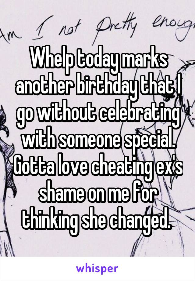 Whelp today marks another birthday that I go without celebrating with someone special. Gotta love cheating ex's shame on me for thinking she changed.