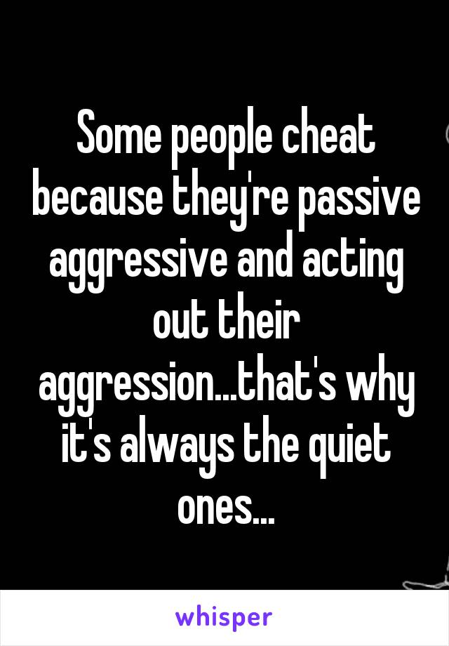 Some people cheat because they're passive aggressive and acting out their aggression...that's why it's always the quiet ones...