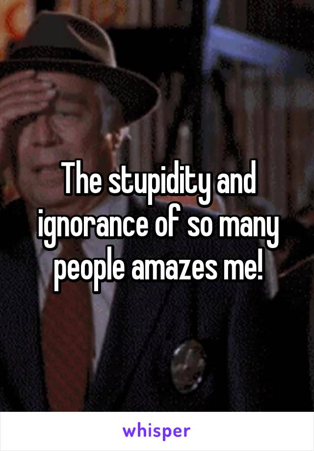 The stupidity and ignorance of so many people amazes me!