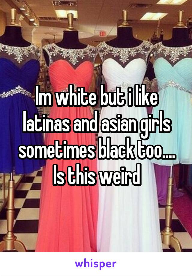 Im white but i like latinas and asian girls sometimes black too.... Is this weird