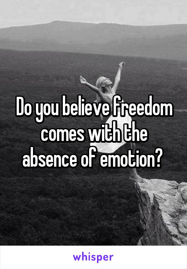 Do you believe freedom comes with the absence of emotion?