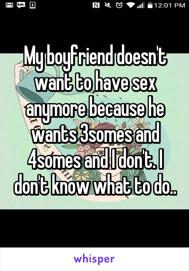 My boyfriend doesn't want to have sex anymore because he wants 3somes and 4somes and I don't. I don't know what to do..