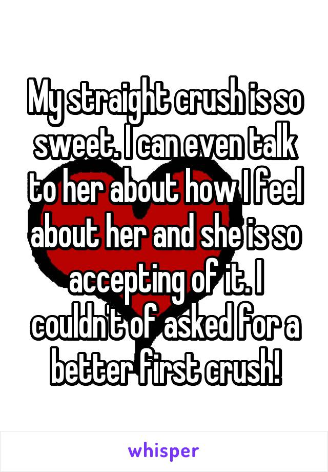 My straight crush is so sweet. I can even talk to her about how I feel about her and she is so accepting of it. I couldn't of asked for a better first crush!