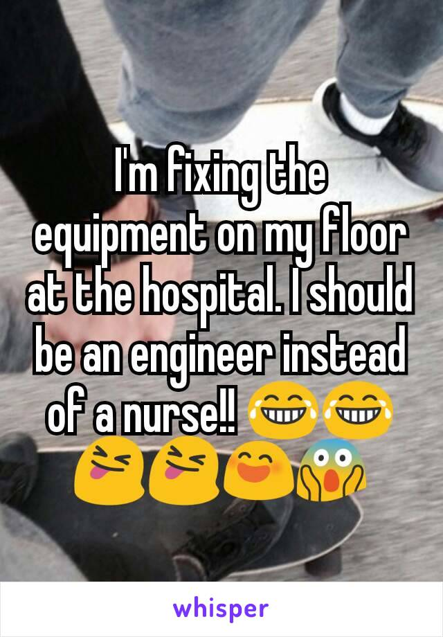 I'm fixing the equipment on my floor at the hospital. I should be an engineer instead of a nurse!! 😂😂😝😝😄😱