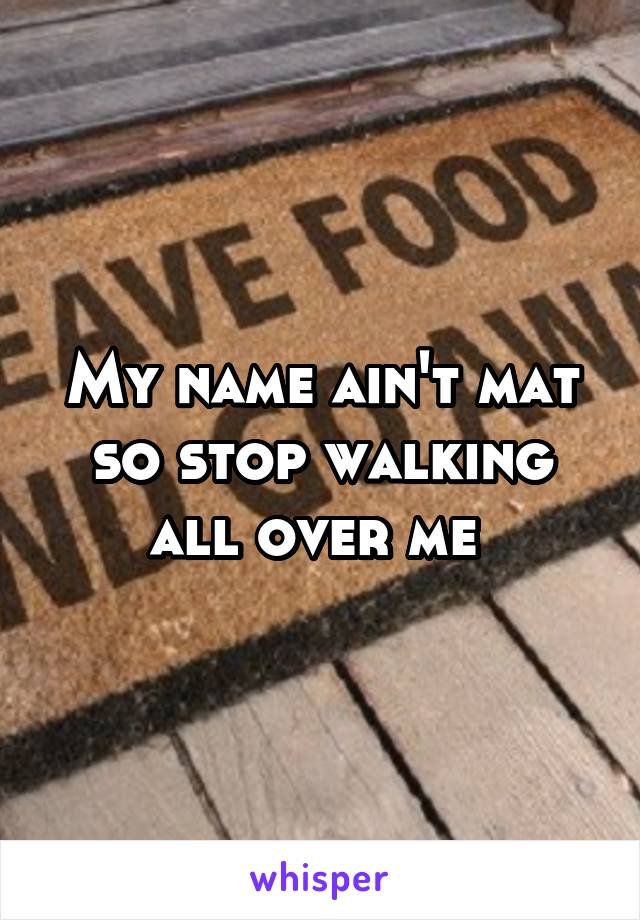 My name ain't mat so stop walking all over me