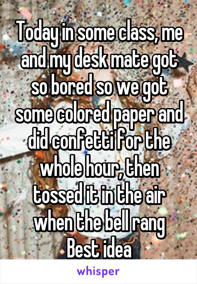 Today in some class, me and my desk mate got so bored so we got some colored paper and did confetti for the whole hour, then tossed it in the air when the bell rang Best idea