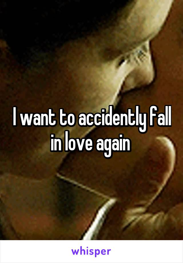I want to accidently fall in love again