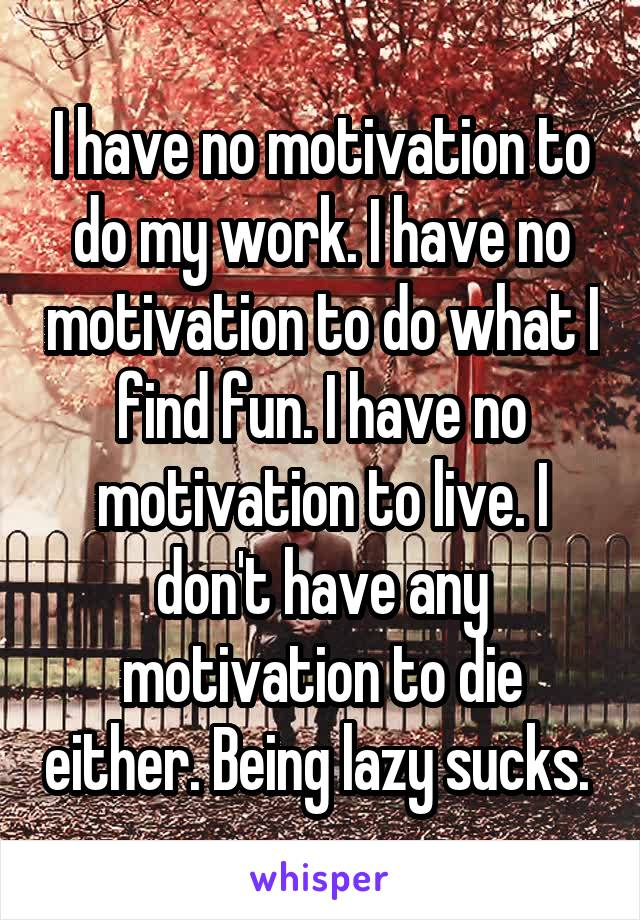 I have no motivation to do my work. I have no motivation to do what I find fun. I have no motivation to live. I don't have any motivation to die either. Being lazy sucks.
