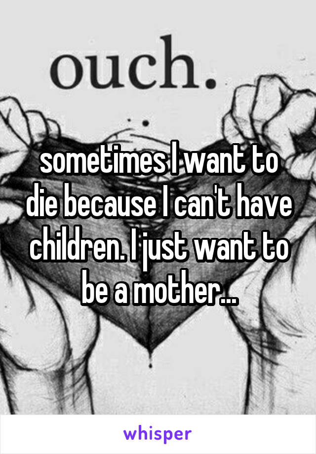 sometimes I want to die because I can't have children. I just want to be a mother...