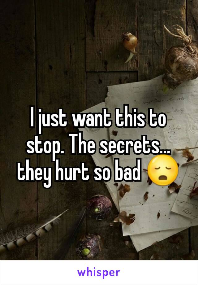 I just want this to stop. The secrets... they hurt so bad 😳