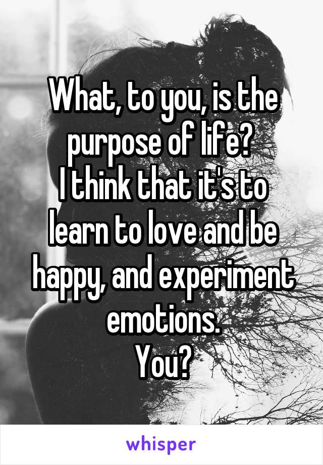 What, to you, is the purpose of life?  I think that it's to learn to love and be happy, and experiment emotions. You?