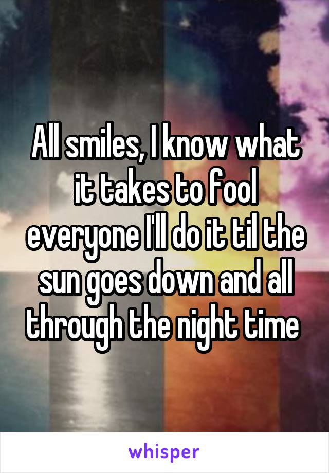All smiles, I know what it takes to fool everyone I'll do it til the sun goes down and all through the night time