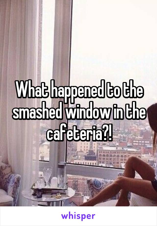 What happened to the smashed window in the cafeteria?!