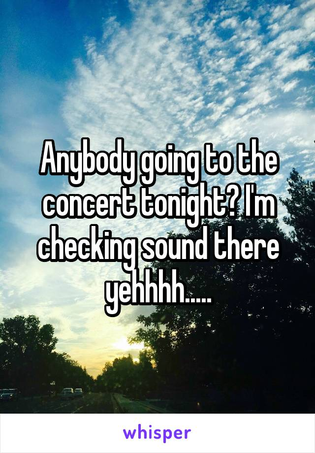 Anybody going to the concert tonight? I'm checking sound there yehhhh.....