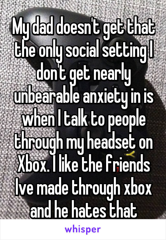 My dad doesn't get that the only social setting I don't get nearly unbearable anxiety in is when I talk to people through my headset on Xbox. I like the friends Ive made through xbox and he hates that