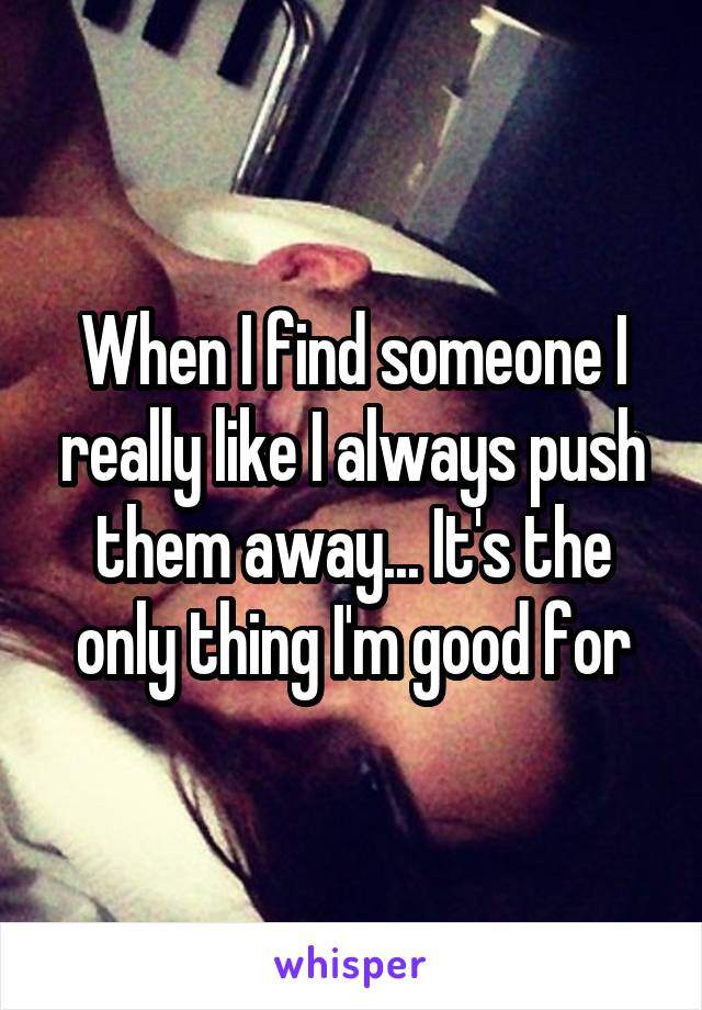 When I find someone I really like I always push them away... It's the only thing I'm good for