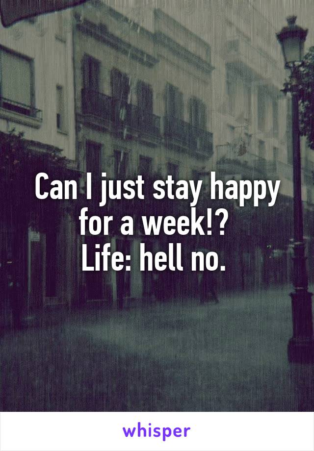 Can I just stay happy for a week!?  Life: hell no.