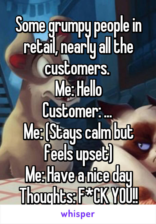Some grumpy people in retail, nearly all the customers.  Me: Hello Customer: ...  Me: (Stays calm but feels upset) Me: Have a nice day Thoughts: F*CK YOU!!
