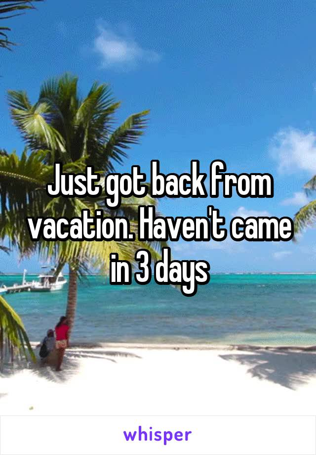 Just got back from vacation. Haven't came in 3 days