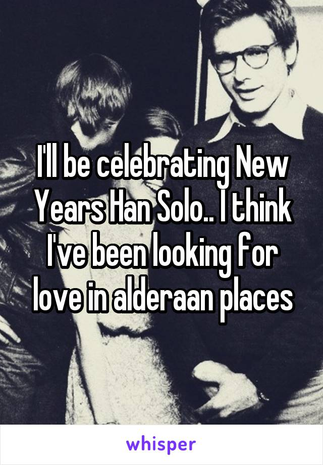 I'll be celebrating New Years Han Solo.. I think I've been looking for love in alderaan places