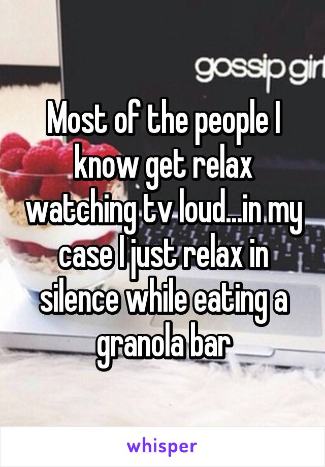 Most of the people I know get relax watching tv loud...in my case I just relax in silence while eating a granola bar