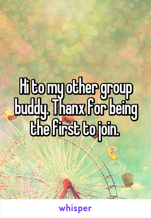Hi to my other group buddy. Thanx for being the first to join.