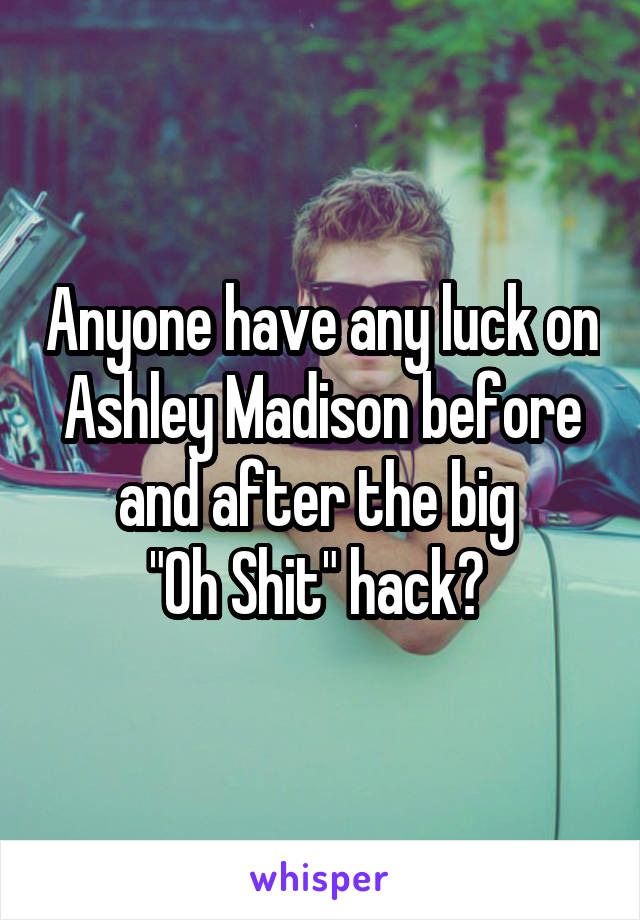 "Anyone have any luck on Ashley Madison before and after the big  ""Oh Shit"" hack?"