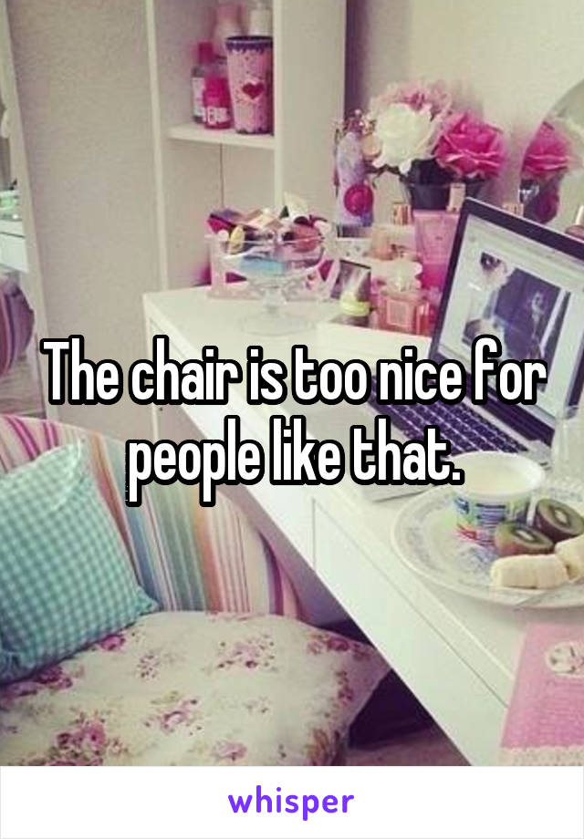 The chair is too nice for people like that.